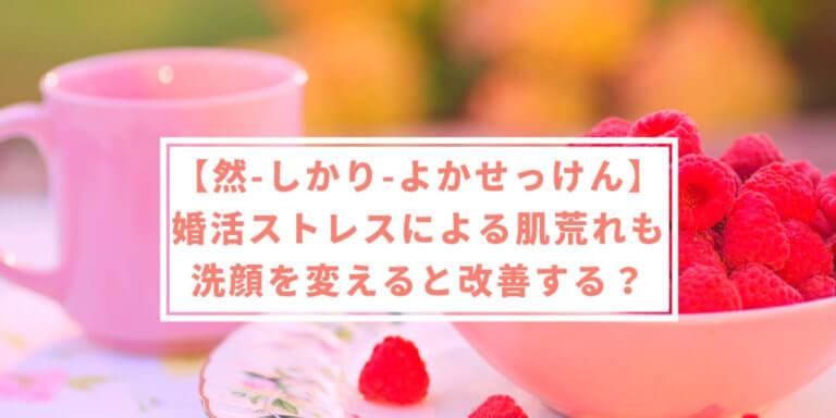 【然-しかり-よかせっけん】婚活のストレスによる肌荒れは洗顔を変えると改善するかも!