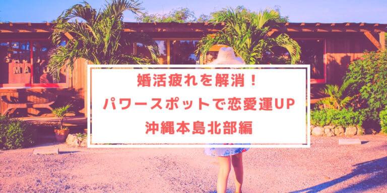 婚活疲れを解消!恋愛運アップのパワースポット(沖縄本島北部編)